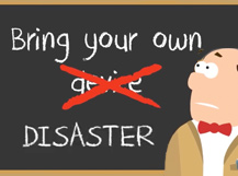 BYOD? Bring Your Own Disaster!